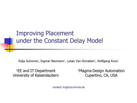 Improving Placement under the Constant Delay Model Kolja Sulimma 1, Ingmar Neumann 1, Lukas Van Ginneken 2, Wolfgang Kunz 1 1 EE and IT Department University.