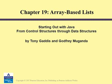Copyright © 2007 Pearson Education, Inc. Publishing as Pearson Addison-Wesley Starting Out with Java From Control Structures through Data Structures by.