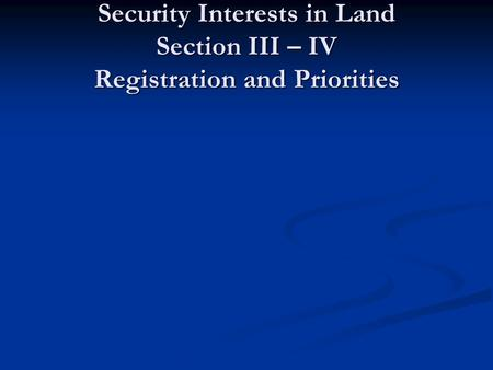 Part 2 Security Interests in Land Section III – IV Registration and Priorities.