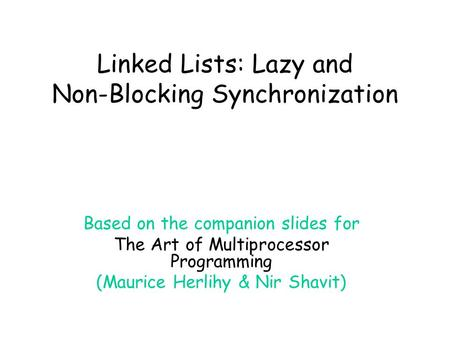 Linked Lists: Lazy and Non-Blocking Synchronization Based on the companion slides for The Art of Multiprocessor Programming (Maurice Herlihy & Nir Shavit)