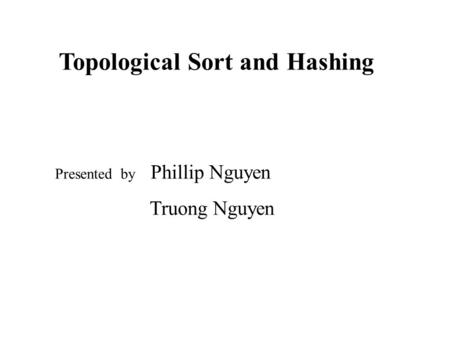 Topological Sort and Hashing Presented by Phillip Nguyen Truong Nguyen.