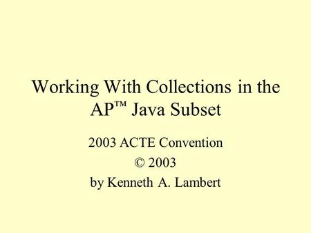 Working With Collections in the AP ™ Java Subset 2003 ACTE Convention © 2003 by Kenneth A. Lambert.