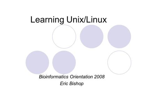 Learning Unix/Linux Bioinformatics Orientation 2008 Eric Bishop.