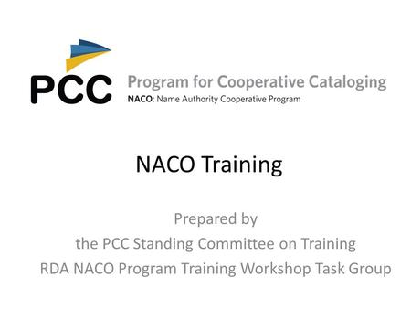 NACO Training Prepared by the PCC Standing Committee on Training RDA NACO Program Training Workshop Task Group.