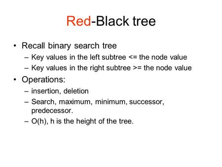 Red-Black tree Recall binary search tree –Key values in the left subtree <= the node value –Key values in the right subtree >= the node value Operations: