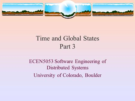 Time and Global States Part 3 ECEN5053 Software Engineering of Distributed Systems University of Colorado, Boulder.