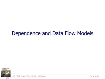 (c) 2007 Mauro Pezzè & Michal Young Ch 6, slide 1 Dependence and Data Flow Models.