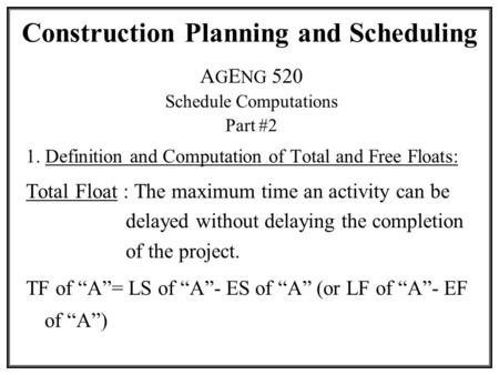 Construction Planning and Scheduling A G E NG 520 Schedule Computations Part #2 1. Definition and Computation of Total and Free Floats: Total Float : The.