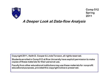 A Deeper Look at Data-flow Analysis Copyright 2011, Keith D. Cooper & Linda Torczon, all rights reserved. Students enrolled in Comp 512 at Rice University.