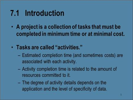 "1 7.1 Introduction A project is a collection of tasks that must be completed in minimum time or at minimal cost. Tasks are called ""activities."" –Estimated."