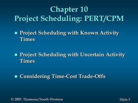 1 1 Slide © 2005 Thomson/South-Western Chapter 10 Project Scheduling: PERT/CPM n Project Scheduling with Known Activity Times n Project Scheduling with.