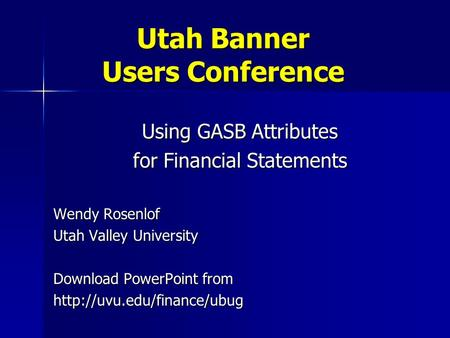 Utah Banner Users Conference Using GASB Attributes for Financial Statements Wendy Rosenlof Utah Valley University Download PowerPoint from