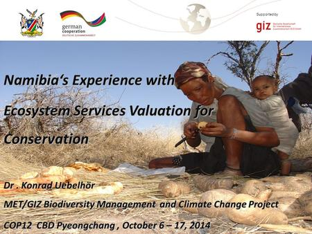 Page 1 Supported by Namibia's Experience with Ecosystem Services Valuation for Conservation Dr. Konrad Uebelhör MET/GIZ Biodiversity Management and Climate.