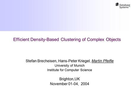 Efficient Density-Based Clustering of Complex Objects Stefan Brecheisen, Hans-Peter Kriegel, Martin Pfeifle University of Munich Institute for Computer.