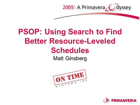 PSOP: Using Search to Find Better Resource-Leveled Schedules Matt Ginsberg.
