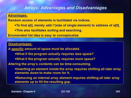Carrano - Chapter 4CS 150193 Arrays: Advantages and Disadvantages Advantages: Random access of elements is facilitated via indices.  To find a[i], merely.