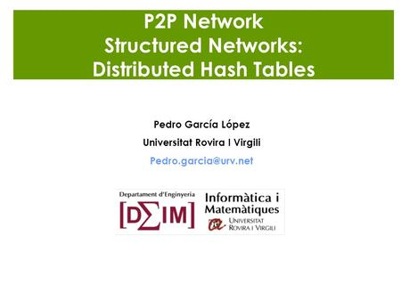 P2P Network Structured Networks: Distributed Hash Tables Pedro García López Universitat Rovira I Virgili