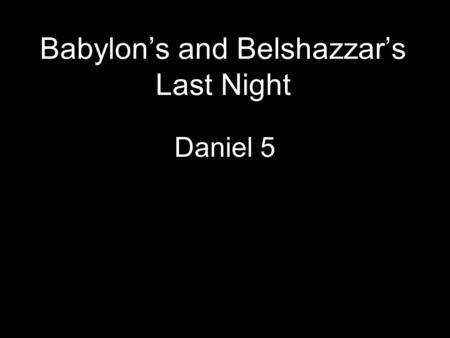 Babylon's and Belshazzar's Last Night Daniel 5. I. A Night of Revelry and Ridicule (Dan 5:1-4)