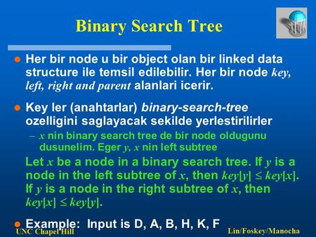 UNC Chapel Hill Lin/Foskey/Manocha Binary Search Tree Her bir node u bir object olan bir linked data structure ile temsil edilebilir. Her bir node key,