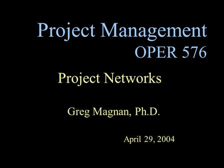 Project Management OPER 576 Project Networks Greg Magnan, Ph.D. April 29, 2004.