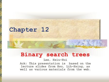 Chapter 12 Binary search trees Lee, Hsiu-Hui Ack: This presentation is based on the lecture slides from Hsu, Lih-Hsing, as well as various materials from.