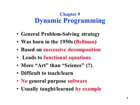 1 Chapter 9 Dynamic Programming General Problem-Solving strategy Was born in the 1950s (Bellman) Based on successive decomposition Leads to functional.