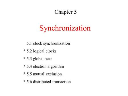 Synchronization Chapter 5 5.1 clock synchronization * 5.2 logical clocks * 5.3 global state * 5.4 election algorithm * 5.5 mutual exclusion * 5.6 distributed.