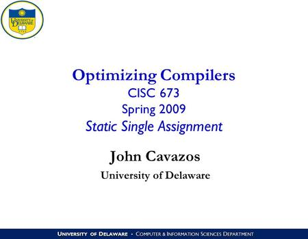 U NIVERSITY OF D ELAWARE C OMPUTER & I NFORMATION S CIENCES D EPARTMENT Optimizing Compilers CISC 673 Spring 2009 Static Single Assignment John Cavazos.