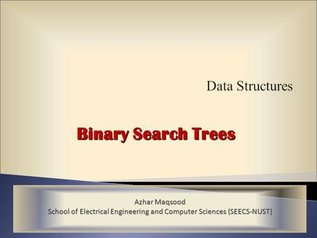 Binary Search Trees Azhar Maqsood School of Electrical Engineering and Computer Sciences (SEECS-NUST)