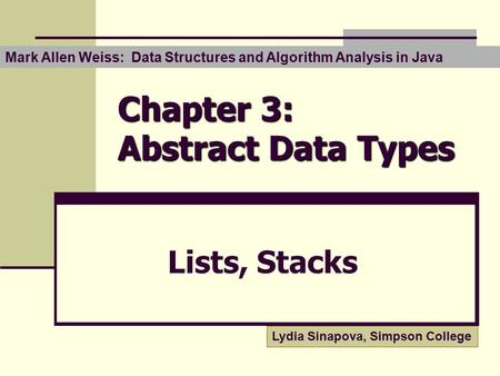 Chapter 3: Abstract Data Types Lists, Stacks Lydia Sinapova, Simpson College Mark Allen Weiss: Data Structures and Algorithm Analysis in Java.