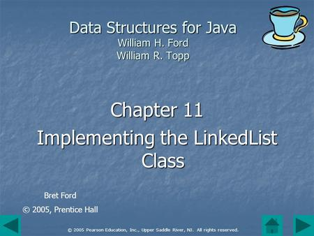 © 2005 Pearson Education, Inc., Upper Saddle River, NJ. All rights reserved. Data Structures for Java William H. Ford William R. Topp Chapter 11 Implementing.