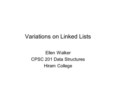 Variations on Linked Lists Ellen Walker CPSC 201 Data Structures Hiram College.