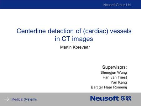 Neusoft Group Ltd. Medical Systems Centerline detection of (cardiac) vessels in CT images Martin Korevaar Supervisors: Shengjun Wang Han van Triest Yan.
