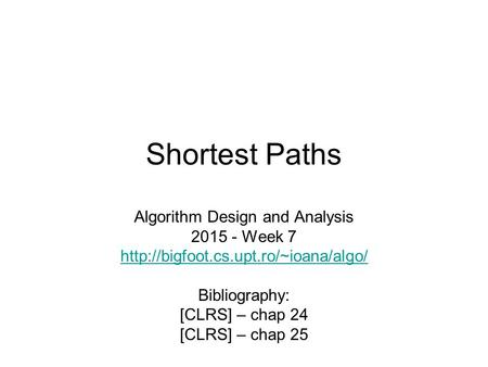 Shortest Paths Algorithm Design and Analysis 2015 - Week 7  Bibliography: [CLRS] – chap 24 [CLRS] – chap 25.