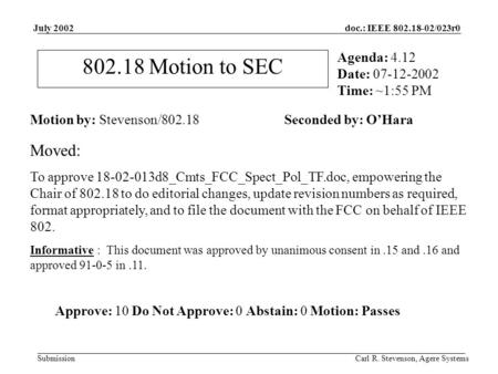 Doc.: IEEE 802.18-02/023r0 Submission July 2002 Carl R. Stevenson, Agere Systems 802.18 Motion to SEC Motion by: Stevenson/802.18 Seconded by: O'Hara Agenda: