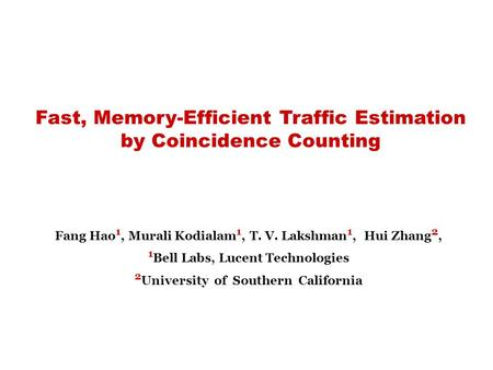 Fast, Memory-Efficient Traffic Estimation by Coincidence Counting Fang Hao 1, Murali Kodialam 1, T. V. Lakshman 1, Hui Zhang 2, 1 Bell Labs, Lucent Technologies.