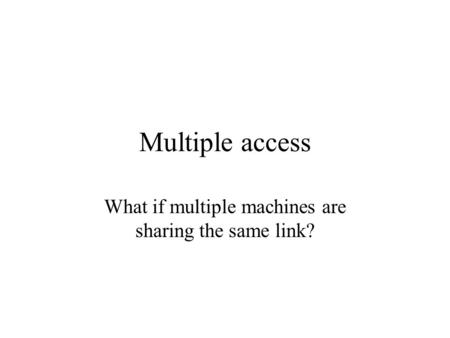 Multiple access What if multiple machines are sharing the same link?