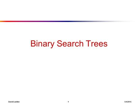 David Luebke 1 5/4/2015 Binary Search Trees. David Luebke 2 5/4/2015 Dynamic Sets ● Want a data structure for dynamic sets ■ Elements have a key and satellite.