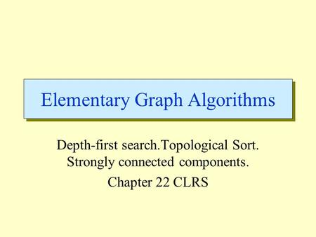 Elementary Graph Algorithms Depth-first search.Topological Sort. Strongly connected components. Chapter 22 CLRS.