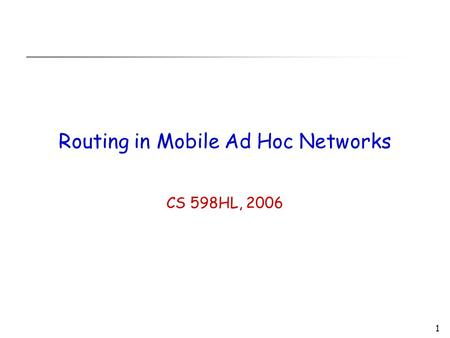 1 Routing in Mobile Ad Hoc Networks CS 598HL, 2006.