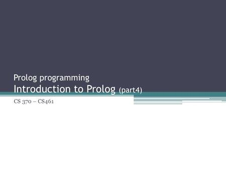 Prolog programming Introduction to Prolog (part4) CS 370 – CS461.