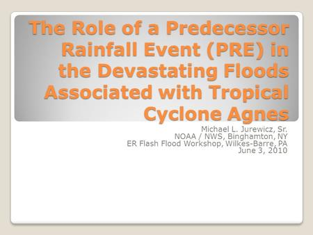 The Role of a Predecessor Rainfall Event (PRE) in the Devastating Floods Associated with Tropical Cyclone Agnes Michael L. Jurewicz, Sr. NOAA / NWS, Binghamton,