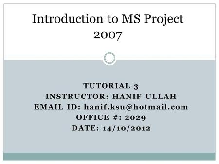 TUTORIAL 3 INSTRUCTOR: HANIF ULLAH  ID: OFFICE #: 2029 DATE: 14/10/2012 Introduction to MS Project 2007.