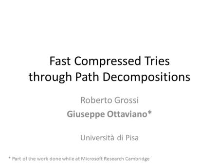 Fast Compressed Tries through Path Decompositions Roberto Grossi Giuseppe Ottaviano* Università di Pisa * Part of the work done while at Microsoft Research.