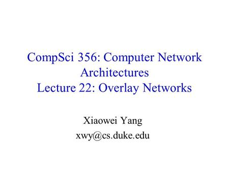 Xiaowei Yang xwy@cs.duke.edu CompSci 356: Computer Network Architectures Lecture 22: Overlay Networks Xiaowei Yang xwy@cs.duke.edu.