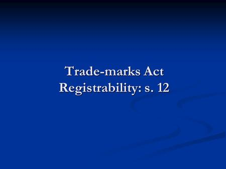 Trade-marks Act Registrability: s. 12. Registrable & Entitlement to Register Distinguish Distinguish Is the mark registrable? Is the mark registrable?