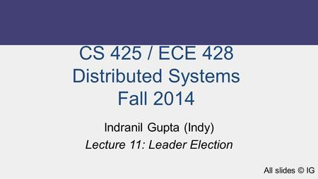 CS 425 / ECE 428 Distributed Systems Fall 2014 Indranil Gupta (Indy) Lecture 11: Leader Election All slides © IG.