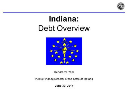 Indiana: Debt Overview Kendra W. York Public Finance Director of the State of Indiana June 30, 2014.
