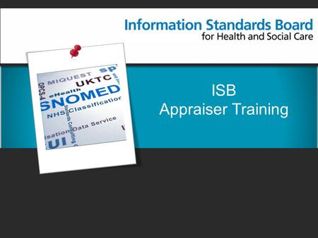 ISB Appraiser Training. Contents Information Standards Board Development methodology Appraisal process Conducting an appraisal Further information.