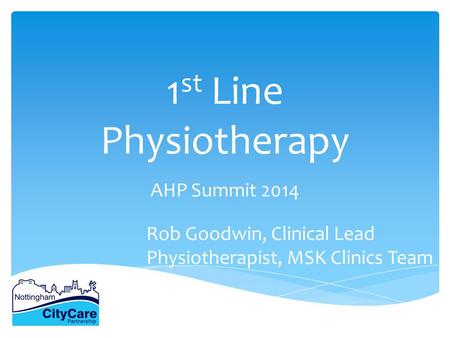 1 st Line Physiotherapy AHP Summit 2014 Rob Goodwin, Clinical Lead Physiotherapist, MSK Clinics Team.